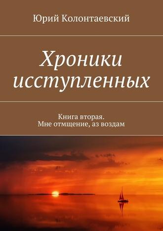 Юрий Колонтаевский, Хроники исступленных. Книга вторая. Мнеотмщение,азвоздам