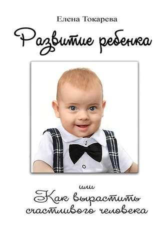 Елена Токарева, Развитие ребенка. Или как вырастить счастливого человека
