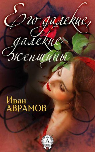Иван Аврамов, Его далекие, далекие женщины