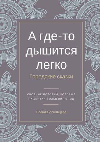 Елена Сосновцева, А где-то дышится легко. Городские сказки