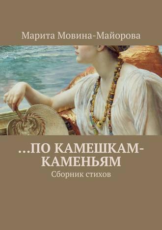 Марита Мовина-Майорова, …по камешкам-каменьям. Сборник стихов