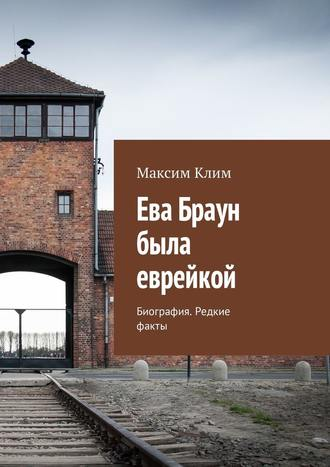 Максим Клим, Ева Браун была еврейкой. Биография. Редкие факты