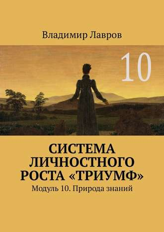 Владимир Лавров, Система личностного роста «Триумф». Модуль 10. Природа знаний