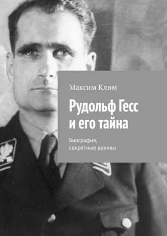 Максим Клим, Рудольф Гесс иего тайна. Биография, секретные архивы
