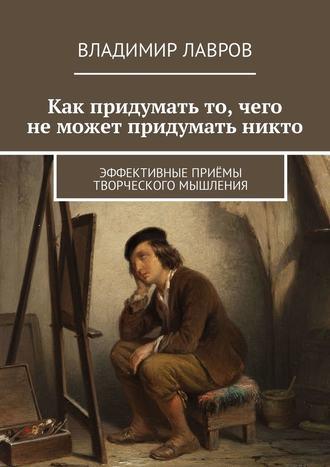 Владимир Лавров, Как придумать то, чего неможет придумать никто. Эффективные приёмы творческого мышления