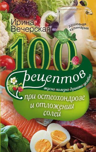 Ирина Вечерская, 100 рецептов при остеохондрозе и отложении солей. Вкусно, полезно, душевно, целебно
