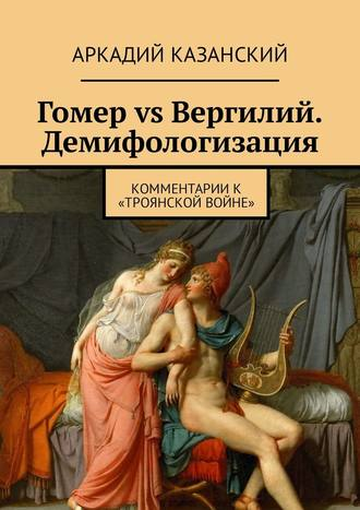 Аркадий Казанский, Гомер vs Вергилий. Демифологизация. Комментариик «Троянской Войне»
