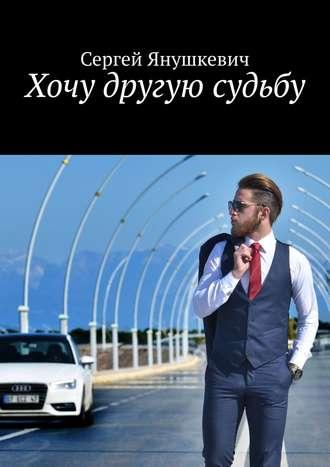 Сергей Янушкевич, Хочу другую судьбу
