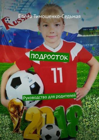Елена Тимошенко-Седьмая, Подросток. Руководство для родителей