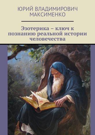 Юрий Максименко, Эзотерика – ключ к познанию реальной истории человечества