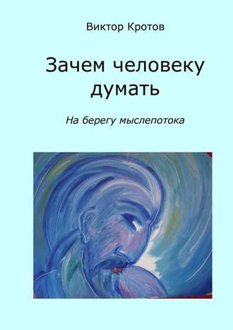 Виктор Кротов, Зачем человеку думать. На берегу мыслепотока