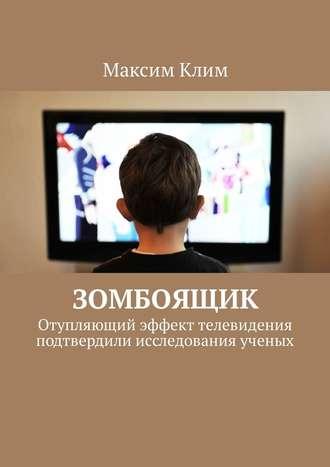 Максим Клим, Зомбоящик. Отупляющий эффект телевидения подтвердили исследования ученых