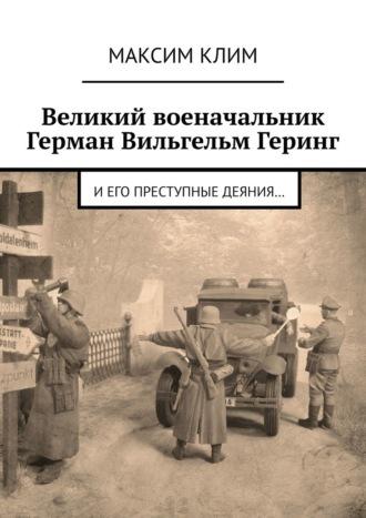 Максим Клим, Великий военачальник Герман Вильгельм Геринг. Иего преступные деяния…