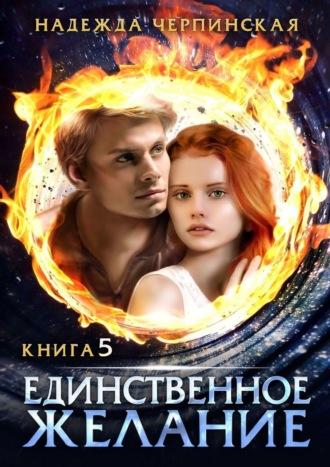 Надежда Черпинская, Единственное желание. Книга пятая