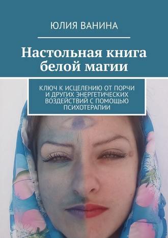 Юлия Ванина, Настольная книга белой магии. Ключ кисцелению отпорчи идругих энергетических воздействий спомощью психотерапии