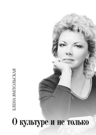 Елена Ямпольская, О культуре и не только