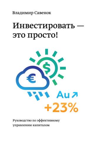 Владимир Савенок, Инвестировать – это просто. Руководство по эффективному управлению капиталом