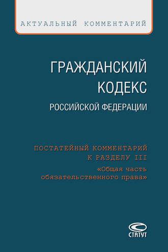 Коллектив авторов, Гражданский кодекс Российской Федерации. Постатейный комментарий к разделу III «Общая часть обязательственного права»