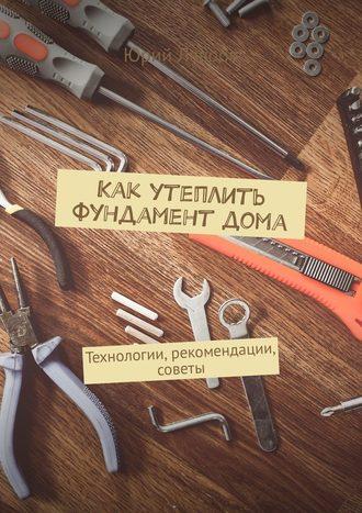 Юрий Лавров, Как утеплить фундамент дома. Технологии, рекомендации, советы