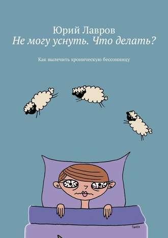 Юрий Лавров, Немогу уснуть. Что делать? Как вылечить хроническую бессонницу