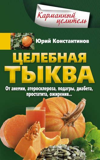 Юрий Константинов, Целебная тыква. От анемии, атеросклероза, подагры, диабета, простатита, ожирения…