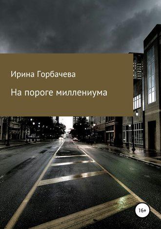 Ирина Горбачева, На пороге миллениума