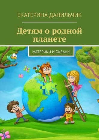Екатерина Данильчик, Детям ородной планете. Материки иокеаны