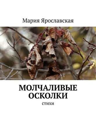 Мария Ярославская, Молчаливые осколки. Стихи