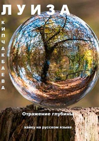 Луиза Кипчакбаева, Отражение глубины. Хайку на русском языке