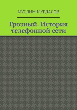 Муслим Мурдалов, Грозный. История телефонной сети