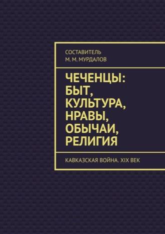 Муслим Мурдалов, Чеченцы: быт, культура, нравы, обычаи, религия. Кавказская война. XIXвек
