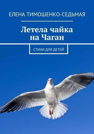 Елена Тимошенко-Седьмая, Летела чайка на Чаган. Стихи для детей