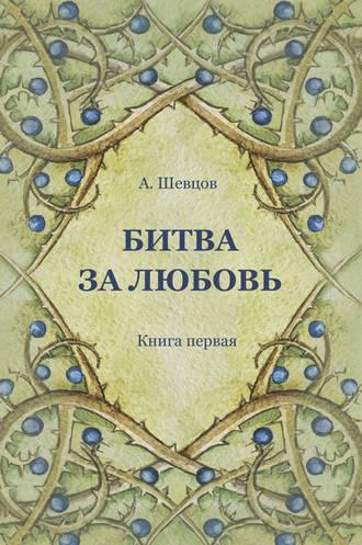 Александр Шевцов, Битва за Любовь. Книга первая