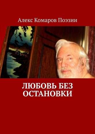 Алекс Комаров Поэзии, Любовь без остановки