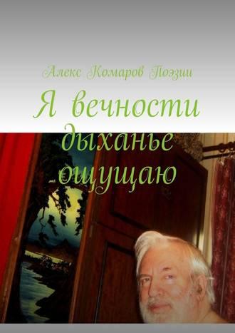 Алекс Комаров Поэзии, Я вечности дыханье ощущаю
