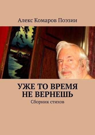 Алекс Комаров Поэзии, Уже то время не вернешь. Сборник стихов