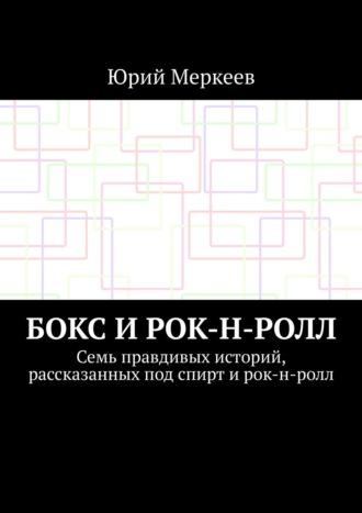 Юрий Меркеев, Бокс и рок-н-ролл. Семь правдивых историй, рассказанных под спирт и рок-н-ролл