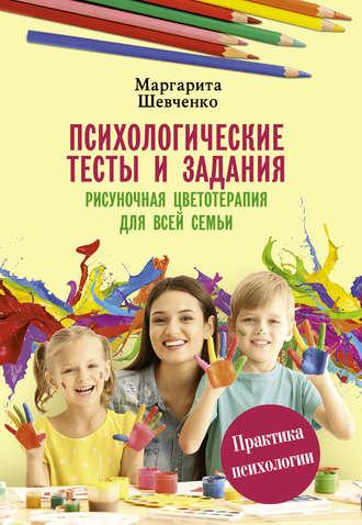 Маргарита Шевченко, Психологические тесты и задания. Рисуночная цветотерапия для всей семьи