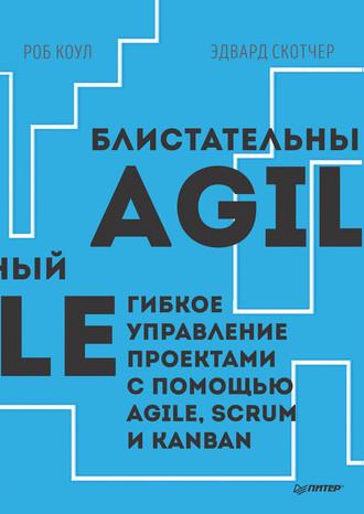 Роб Коул, Эдвард Скотчер, Блистательный Agile. Гибкое управление проектами с помощью Agile, Scrum и Kanban