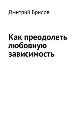 Дмитрий Брилов, Как преодолеть любовную зависимость