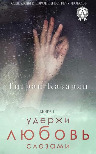 Тигран Казарян, Удержи любовь слезами