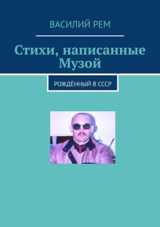 Василий Рем, Стихи, написанные Музой. Рождённый вСССР