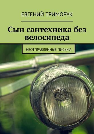 Евгений Триморук, Сын сантехника без велосипеда. Неотправленные письма