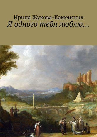 Ирина Жукова-Каменских, Я одного тебя люблю… Цикл стихов