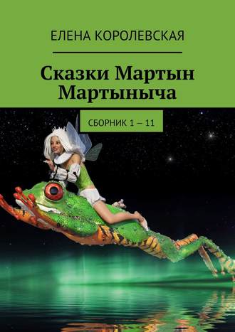 Елена Королевская, Сказки Мартын Мартыныча (1—2 том)