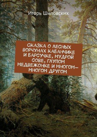 Сказка о лесных ворчунах кабанчике и барсучке, мудрой сове, глупом медвежонке и многом-многом другом. Новелла-сказка