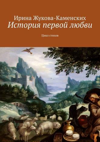 Ирина Жукова-Каменских, История первой любви. Цикл стихов