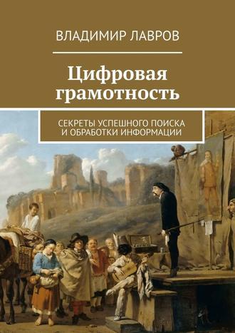 Владимир Лавров, Цифровая грамотность. Секреты успешного поиска и обработки информации