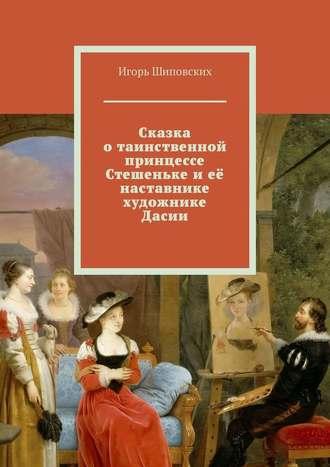 Сказка о таинственной принцессе Стешеньке и её наставнике художнике Дасии. Новелла-сказка