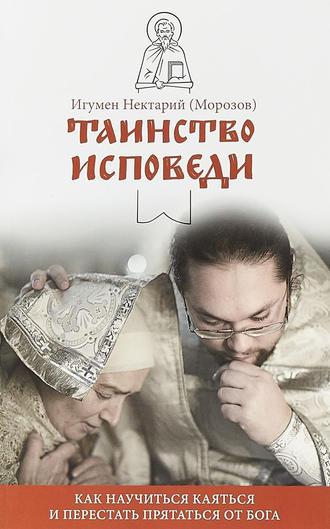 игумен Нектарий Морозов, Таинство Исповеди. Как научиться каяться и перестать прятаться от Бога